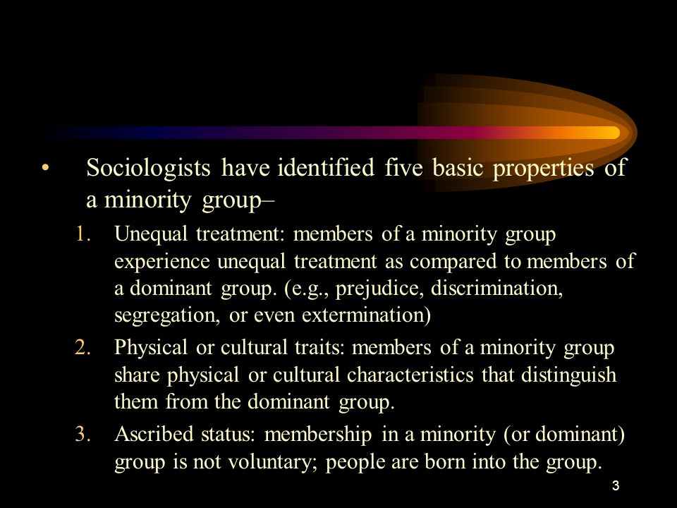3 Sociologists have identified five basic properties of a minority group– 1.Unequal treatment: members of a minority group experience unequal treatmen