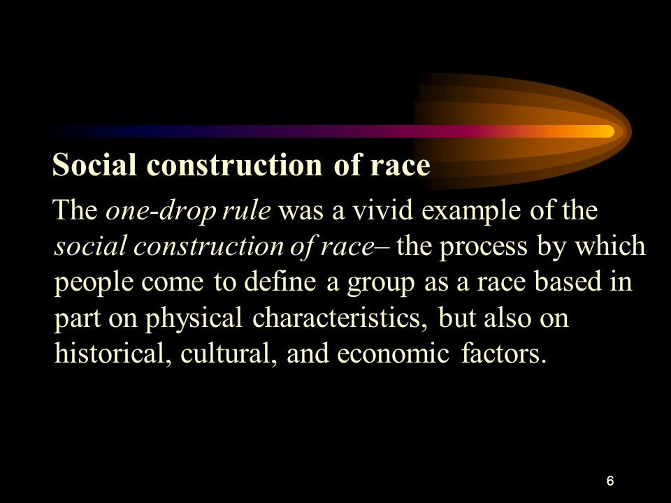 6 Social construction of race The one-drop rule was a vivid example of the social construction of race– the process by which people come to define a g