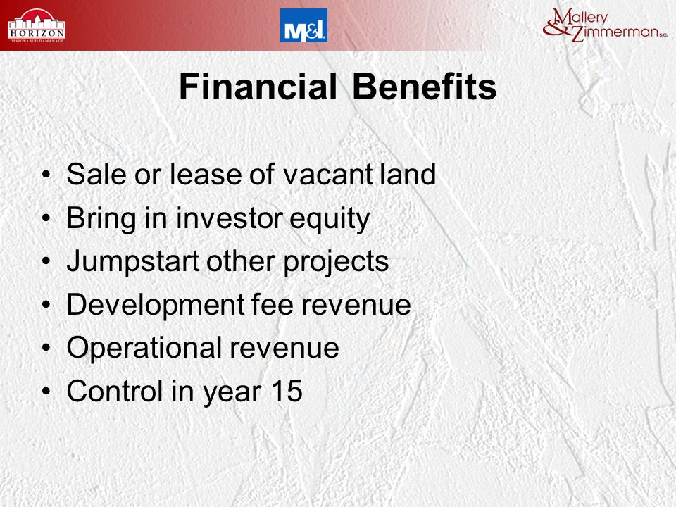 Financial Benefits Sale or lease of vacant land Bring in investor equity Jumpstart other projects Development fee revenue Operational revenue Control in year 15
