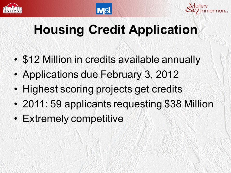 Housing Credit Application $12 Million in credits available annually Applications due February 3, 2012 Highest scoring projects get credits 2011: 59 applicants requesting $38 Million Extremely competitive