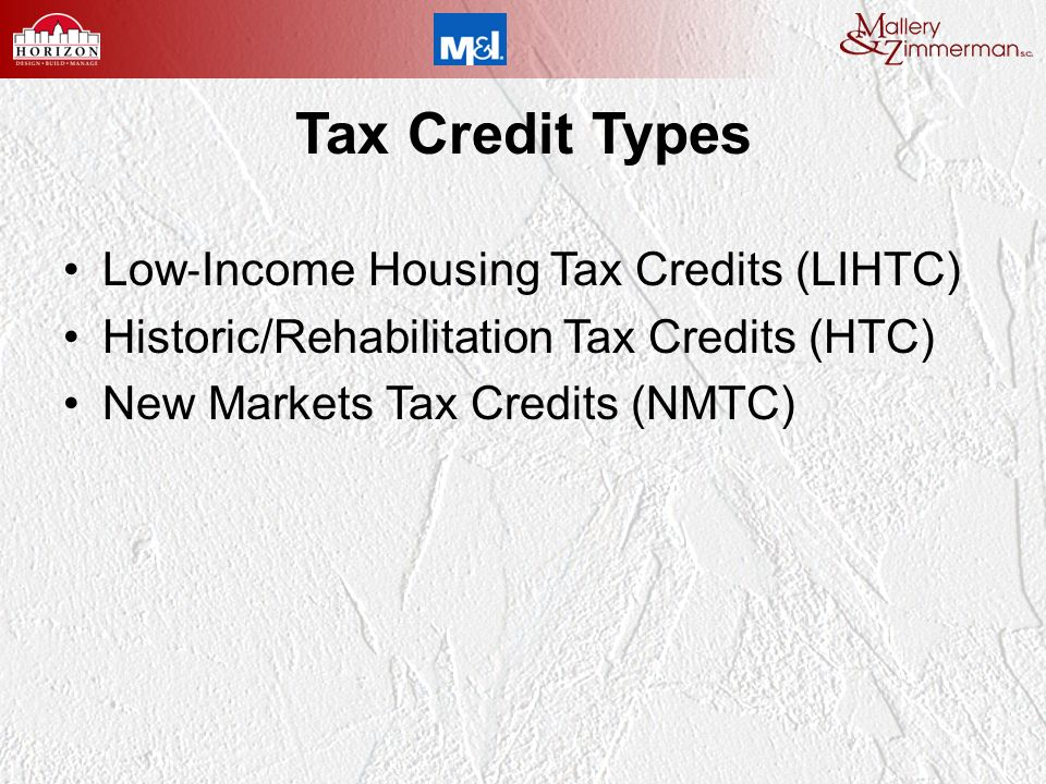 Tax Credit Types Low Income Housing Tax Credits (LIHTC) Historic/Rehabilitation Tax Credits (HTC) New Markets Tax Credits (NMTC)