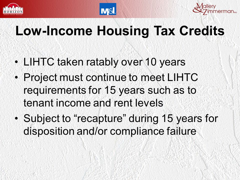 Low-Income Housing Tax Credits LIHTC taken ratably over 10 years Project must continue to meet LIHTC requirements for 15 years such as to tenant income and rent levels Subject to recapture during 15 years for disposition and/or compliance failure