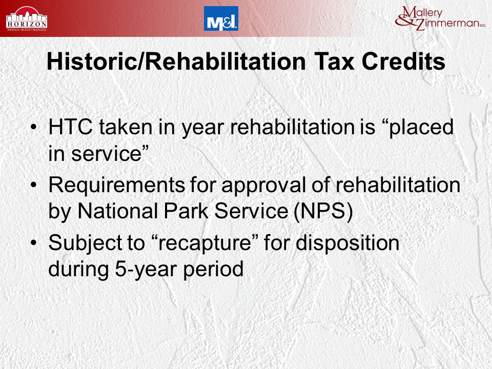 Historic/Rehabilitation Tax Credits HTC taken in year rehabilitation is placed in service Requirements for approval of rehabilitation by National Park Service (NPS) Subject to recapture for disposition during 5 year period