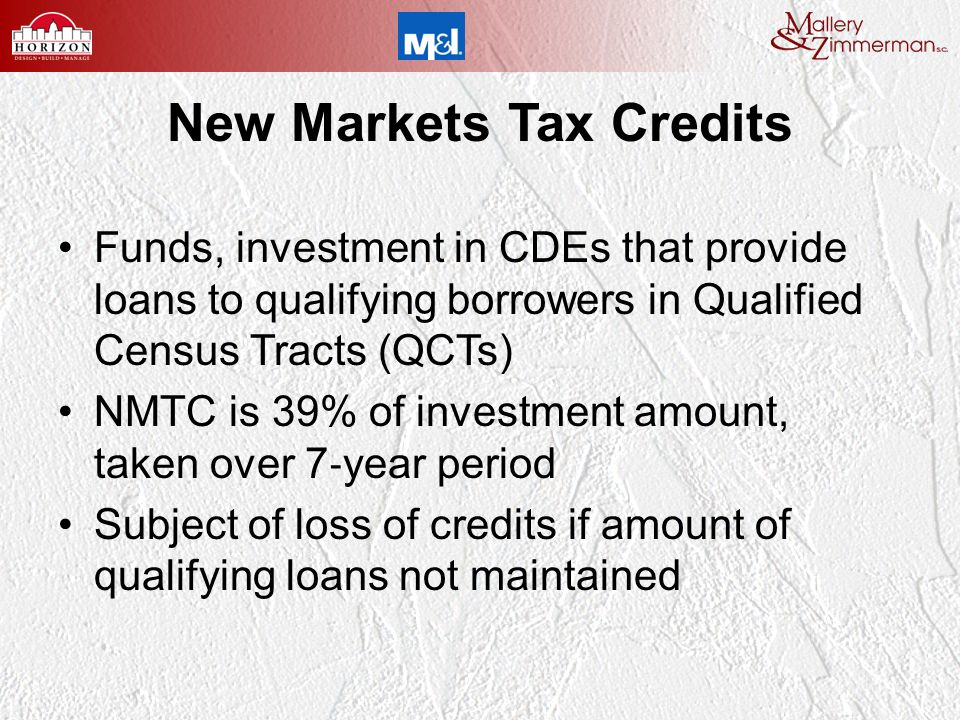 New Markets Tax Credits Funds, investment in CDEs that provide loans to qualifying borrowers in Qualified Census Tracts (QCTs) NMTC is 39% of investment amount, taken over 7 year period Subject of loss of credits if amount of qualifying loans not maintained