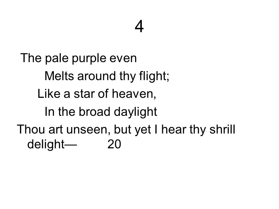 4 The pale purple even Melts around thy flight; Like a star of heaven, In the broad daylight Thou art unseen, but yet I hear thy shrill delight 20