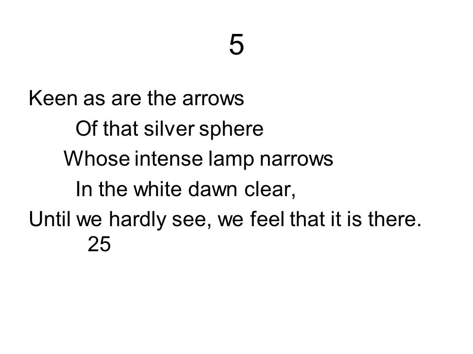 5 Keen as are the arrows Of that silver sphere Whose intense lamp narrows In the white dawn clear, Until we hardly see, we feel that it is there. 25