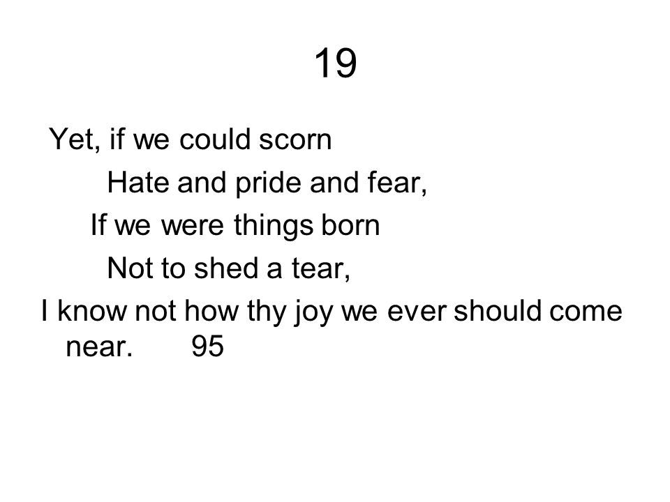19 Yet, if we could scorn Hate and pride and fear, If we were things born Not to shed a tear, I know not how thy joy we ever should come near. 95