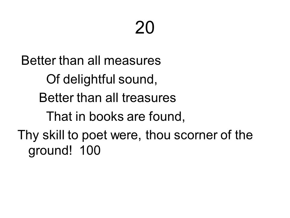 20 Better than all measures Of delightful sound, Better than all treasures That in books are found, Thy skill to poet were, thou scorner of the ground