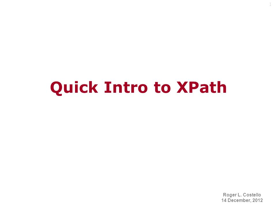 1 Quick Intro to XPath Roger L. Costello 14 December, 2012