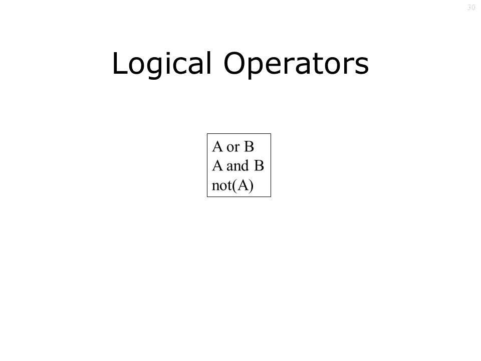 30 A or B A and B not(A) Logical Operators