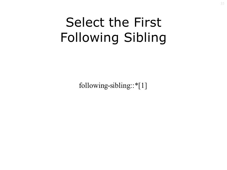 35 Select the First Following Sibling following-sibling::*[1]
