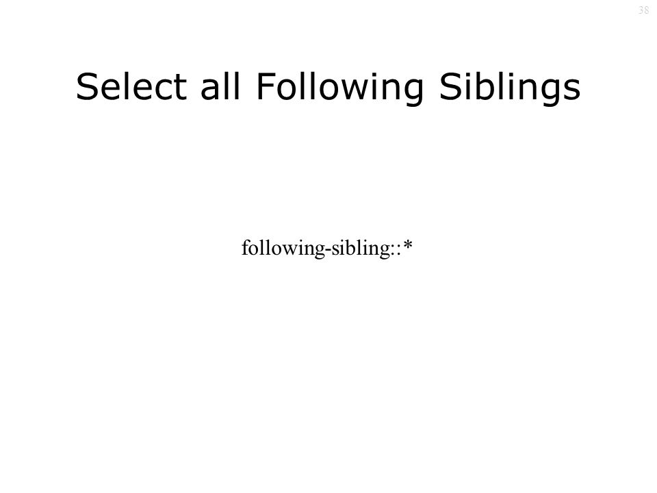 38 Select all Following Siblings following-sibling::*