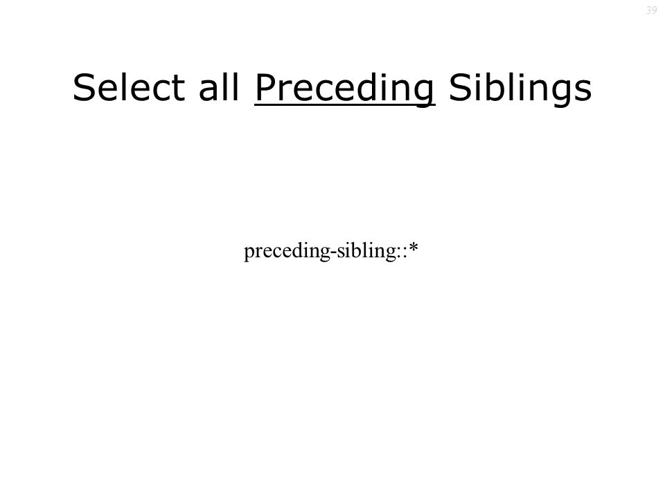 39 Select all Preceding Siblings preceding-sibling::*