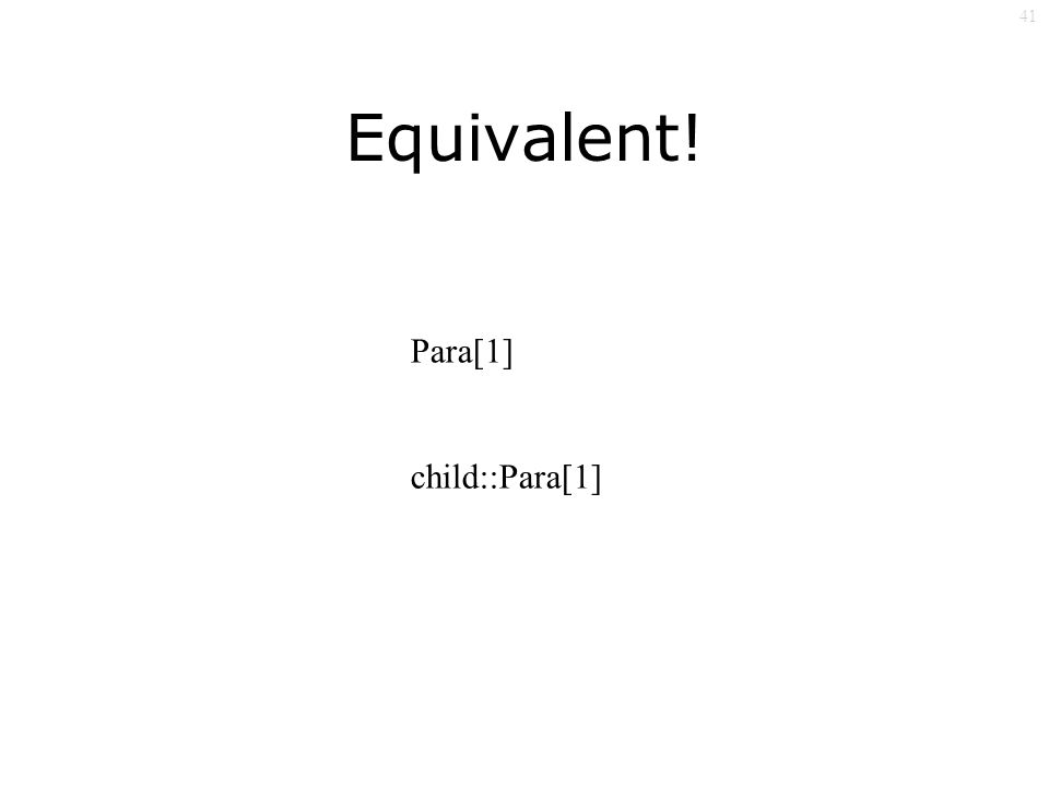 41 Equivalent! Para[1] child::Para[1]