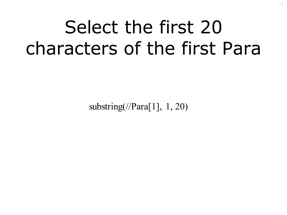 51 Select the first 20 characters of the first Para substring(//Para[1], 1, 20)