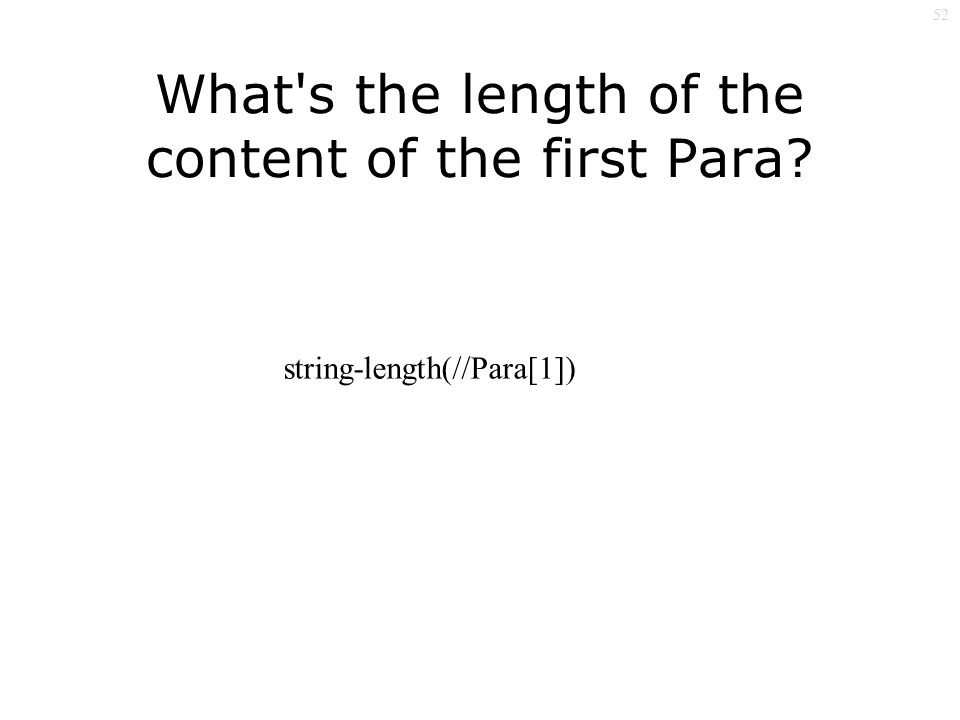 52 What s the length of the content of the first Para string-length(//Para[1])