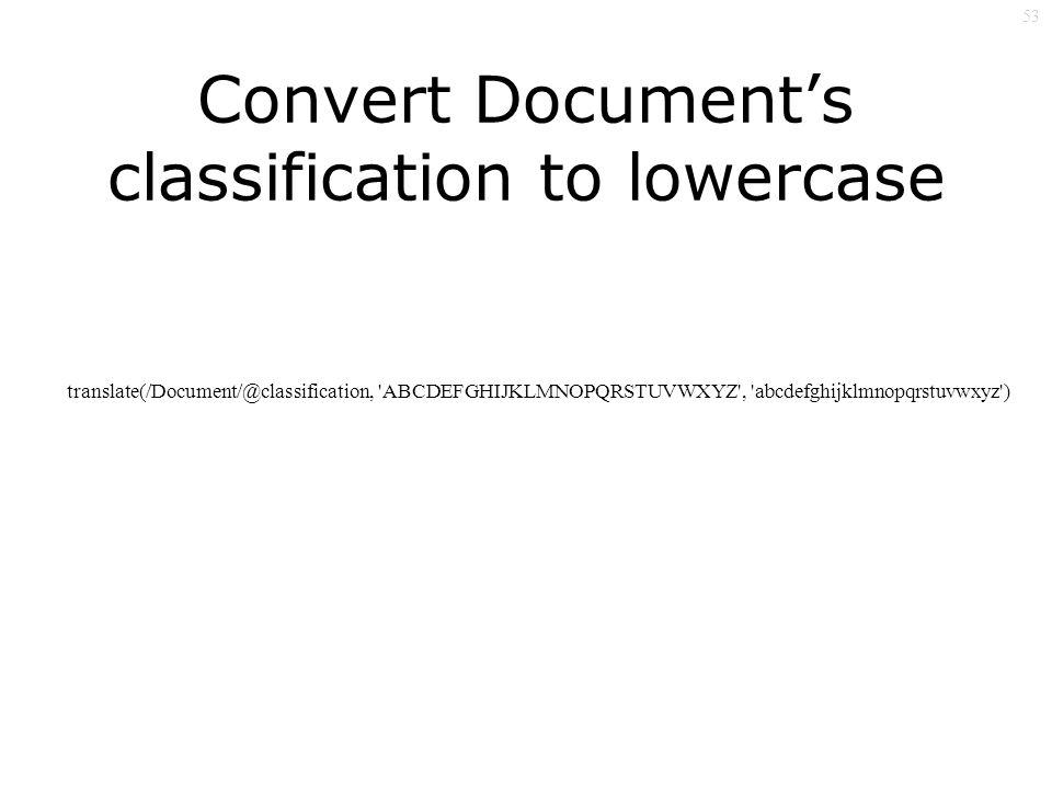 53 translate(/Document/@classification, ABCDEFGHIJKLMNOPQRSTUVWXYZ , abcdefghijklmnopqrstuvwxyz ) Convert Documents classification to lowercase