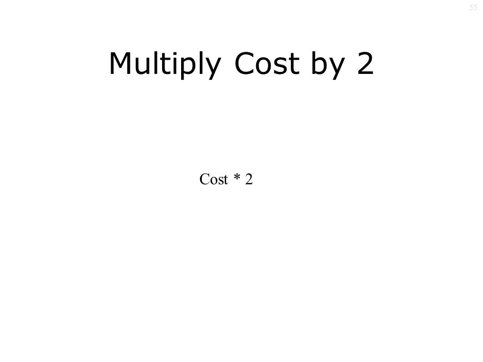 55 Multiply Cost by 2 Cost * 2