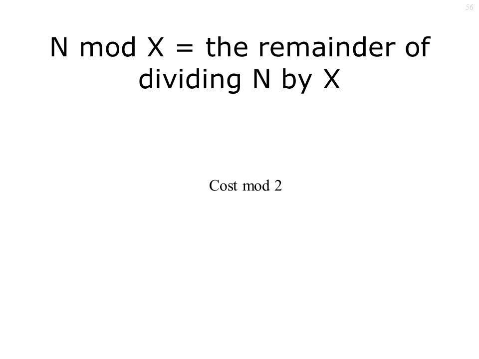 56 N mod X = the remainder of dividing N by X Cost mod 2