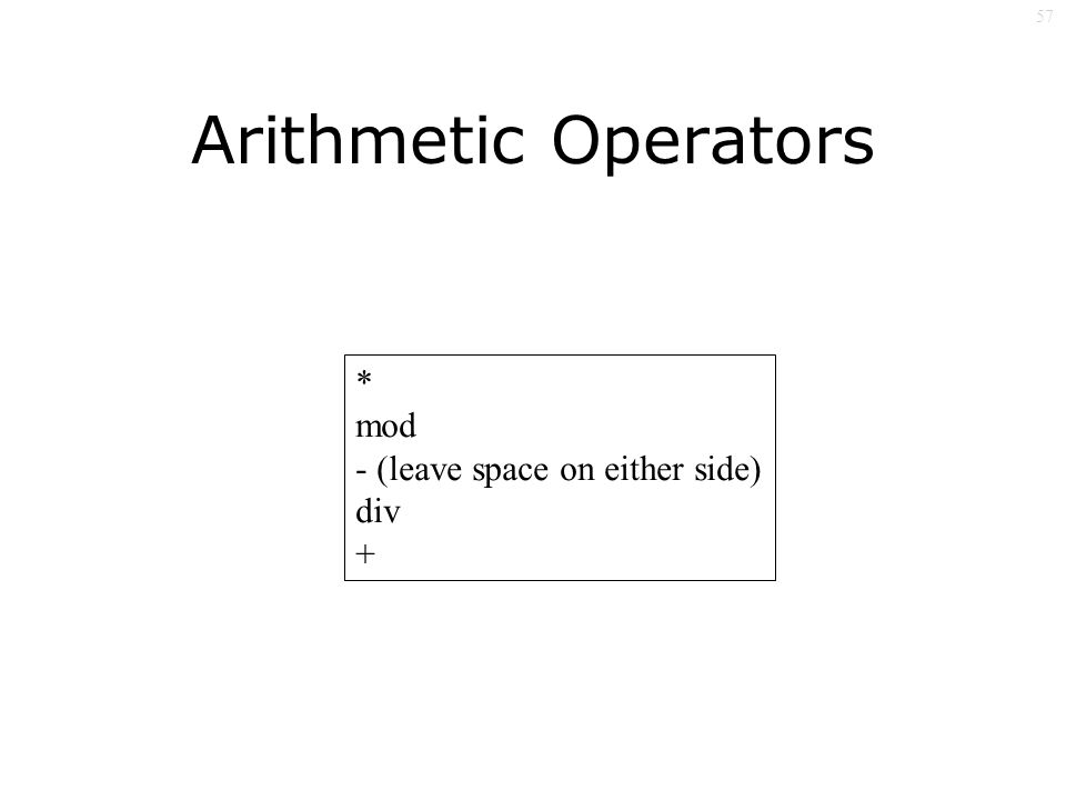57 Arithmetic Operators * mod - (leave space on either side) div +