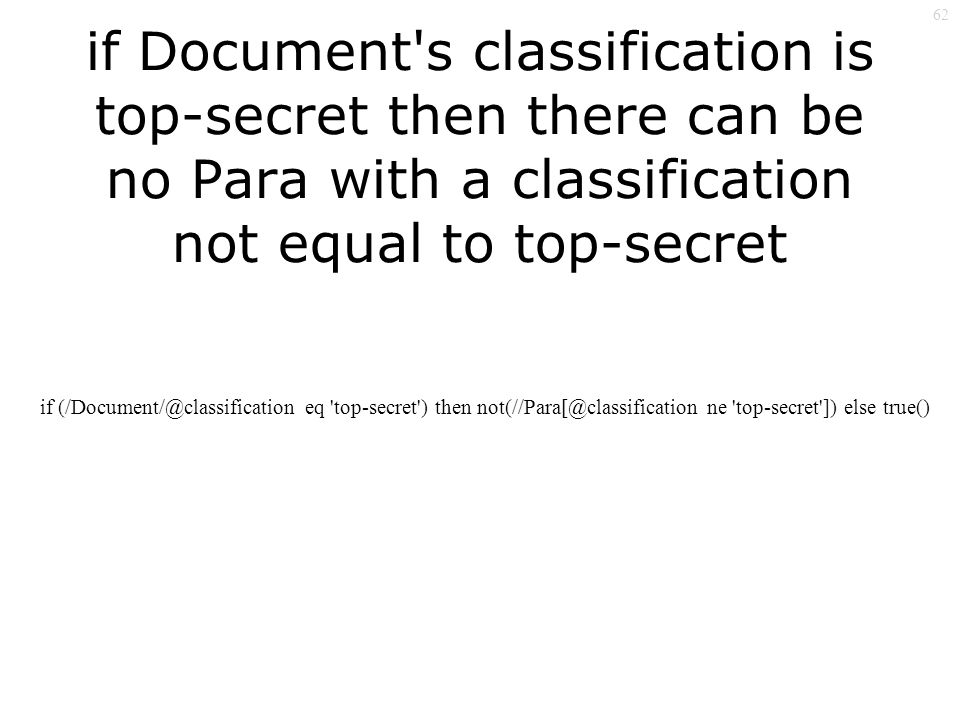 62 if Document s classification is top-secret then there can be no Para with a classification not equal to top-secret if eq top-secret ) then ne top-secret ]) else true()