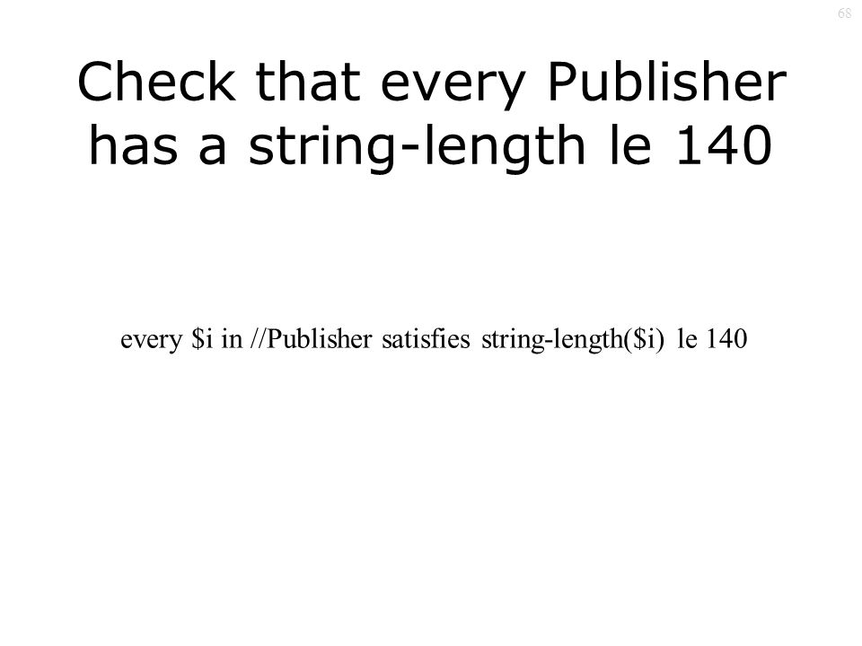 68 Check that every Publisher has a string-length le 140 every $i in //Publisher satisfies string-length($i) le 140