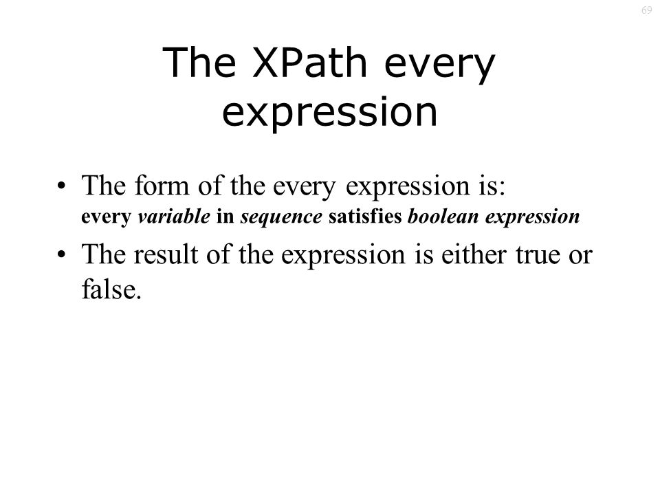 69 The XPath every expression The form of the every expression is: every variable in sequence satisfies boolean expression The result of the expression is either true or false.