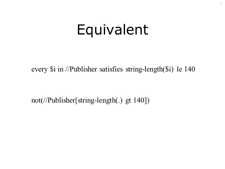 70 Equivalent every $i in //Publisher satisfies string-length($i) le 140 not(//Publisher[string-length(.) gt 140])