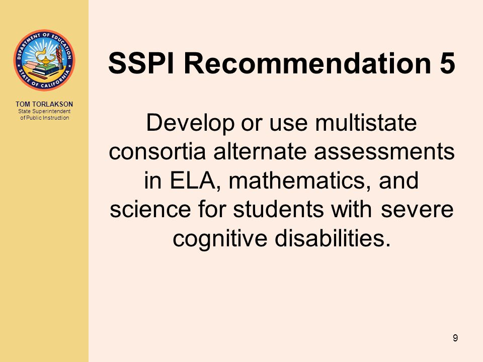 TOM TORLAKSON State Superintendent of Public Instruction SSPI Recommendation 5 Develop or use multistate consortia alternate assessments in ELA, mathematics, and science for students with severe cognitive disabilities.
