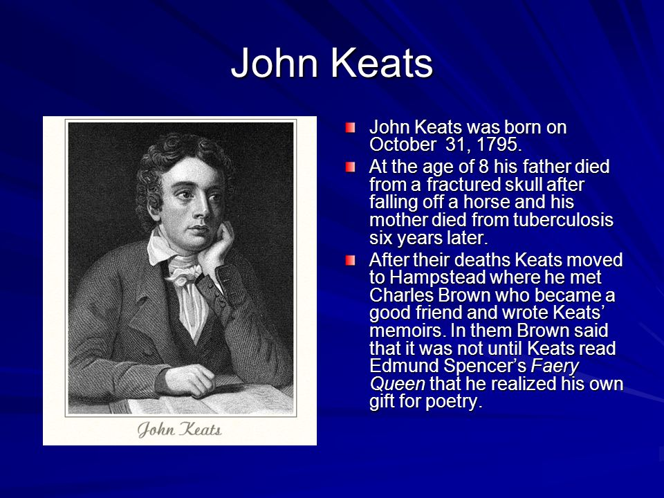 John Keats John Keats was born on October 31, 1795. At the age of 8 his father died from a fractured skull after falling off a horse and his mother di