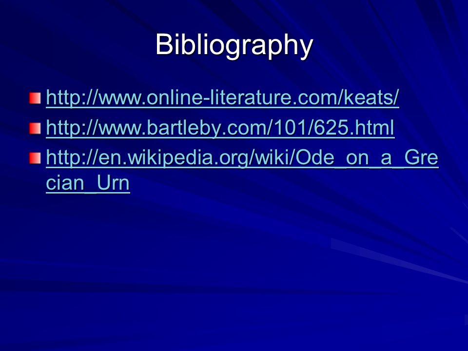 Bibliography http://www.online-literature.com/keats/ http://www.bartleby.com/101/625.html http://en.wikipedia.org/wiki/Ode_on_a_Gre cian_Urn http://en.wikipedia.org/wiki/Ode_on_a_Gre cian_Urn