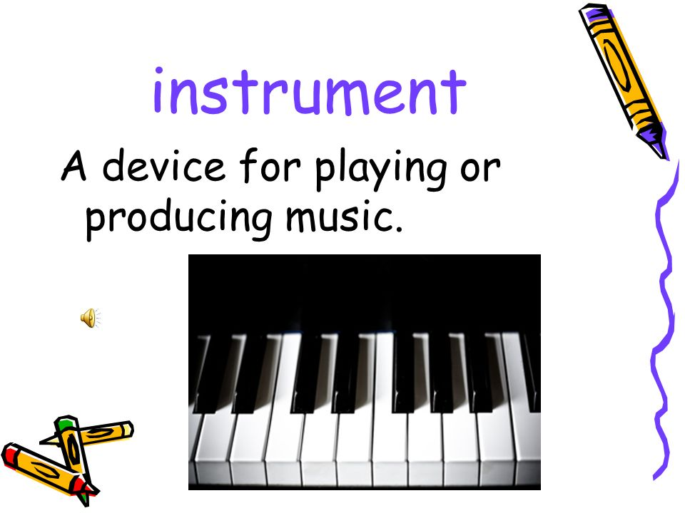instrument A device for playing or producing music.