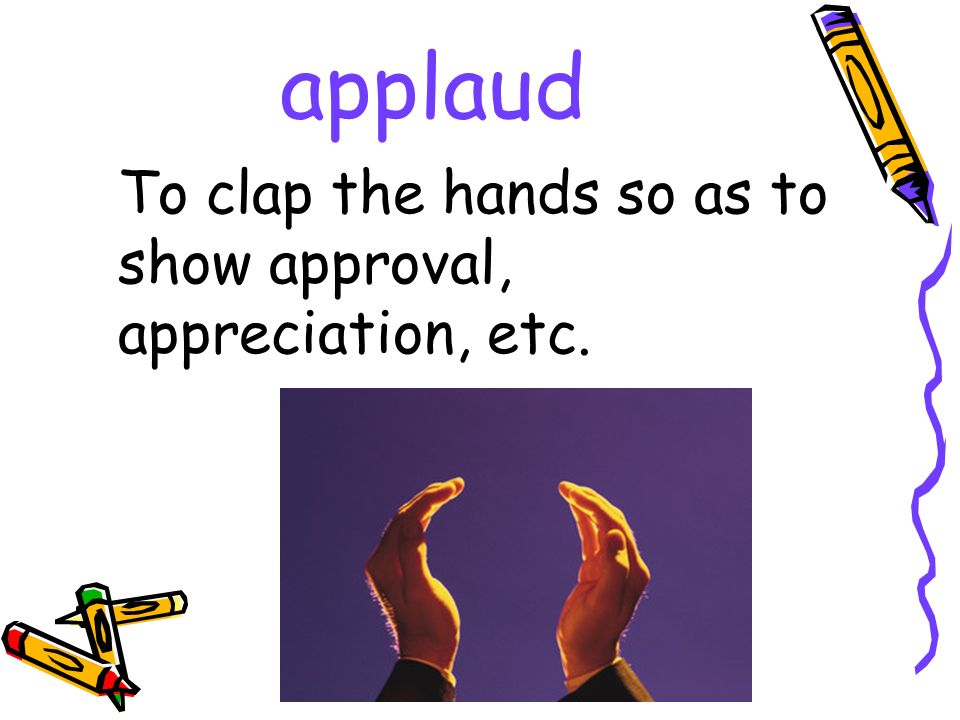 applaud To clap the hands so as to show approval, appreciation, etc.