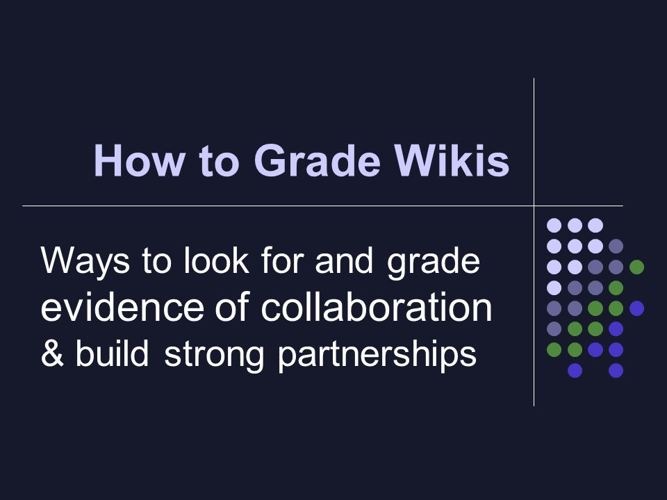 How to Grade Wikis Ways to look for and grade evidence of collaboration & build strong partnerships