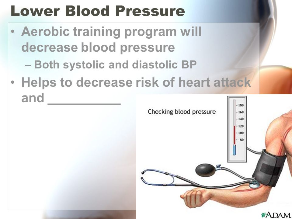 Lower Blood Pressure Aerobic training program will decrease blood pressure –Both systolic and diastolic BP Helps to decrease risk of heart attack and