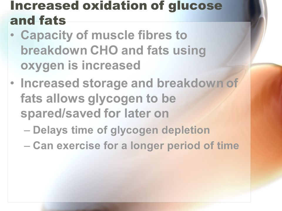 Increased oxidation of glucose and fats Capacity of muscle fibres to breakdown CHO and fats using oxygen is increased Increased storage and breakdown