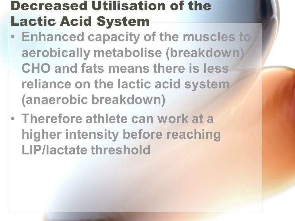 Decreased Utilisation of the Lactic Acid System Enhanced capacity of the muscles to aerobically metabolise (breakdown) CHO and fats means there is les