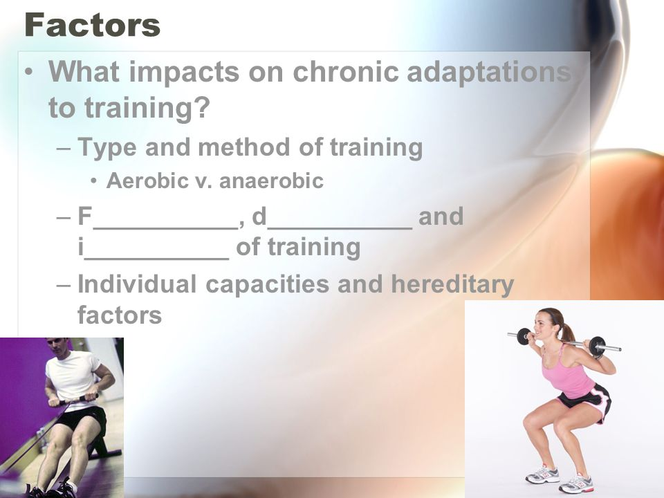 Factors What impacts on chronic adaptations to training? –Type and method of training Aerobic v. anaerobic –F__________, d__________ and i__________ o