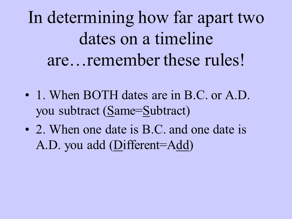 In determining how far apart two dates on a timeline are…remember these rules! 1. When BOTH dates are in B.C. or A.D. you subtract (Same=Subtract) 2.