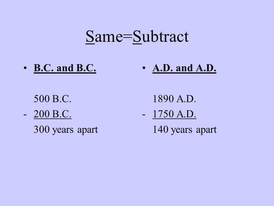 Same=Subtract B.C. and B.C. 500 B.C. -200 B.C. 300 years apart A.D. and A.D. 1890 A.D. -1750 A.D. 140 years apart