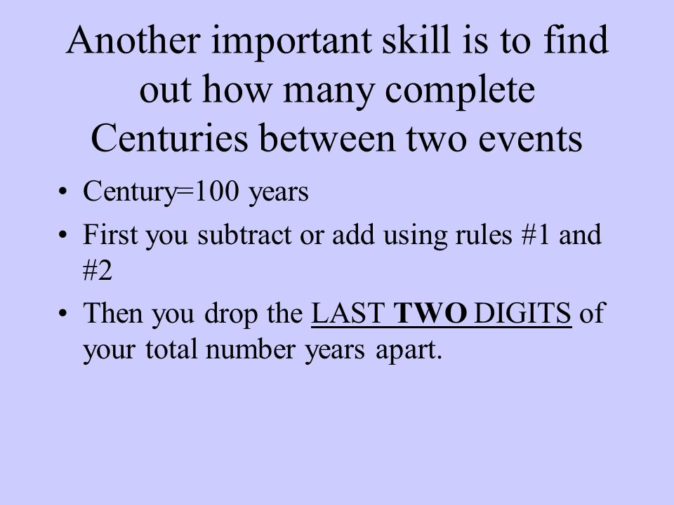 Another important skill is to find out how many complete Centuries between two events Century=100 years First you subtract or add using rules #1 and #