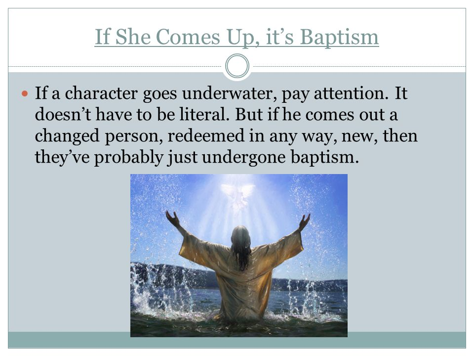 If She Comes Up, its Baptism If a character goes underwater, pay attention. It doesnt have to be literal. But if he comes out a changed person, redeem