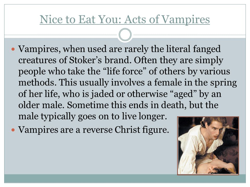 Nice to Eat You: Acts of Vampires Vampires, when used are rarely the literal fanged creatures of Stokers brand. Often they are simply people who take