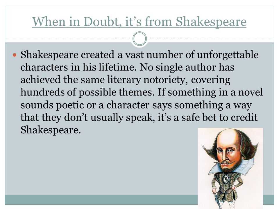 When in Doubt, its from Shakespeare Shakespeare created a vast number of unforgettable characters in his lifetime. No single author has achieved the s