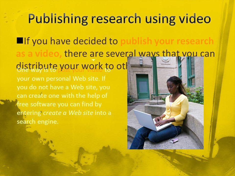 If you have decided to publish your research as a video, there are several ways that you can distribute your work to others.