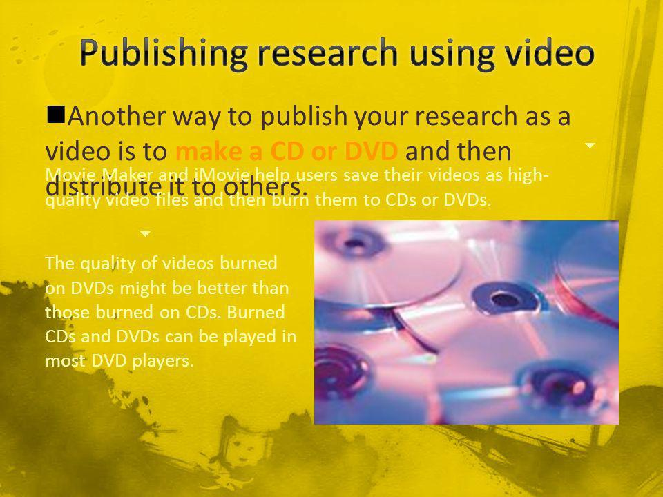 Another way to publish your research as a video is to make a CD or DVD and then distribute it to others.