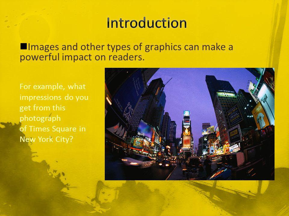 Images and other types of graphics can make a powerful impact on readers.