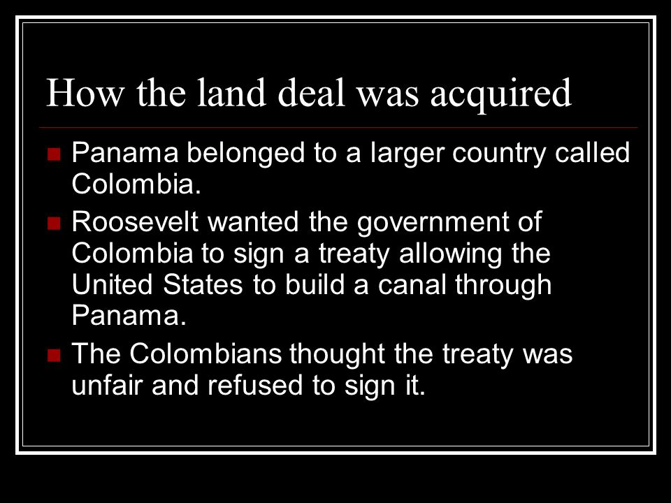 How the land deal was acquired Panama belonged to a larger country called Colombia. Roosevelt wanted the government of Colombia to sign a treaty allow