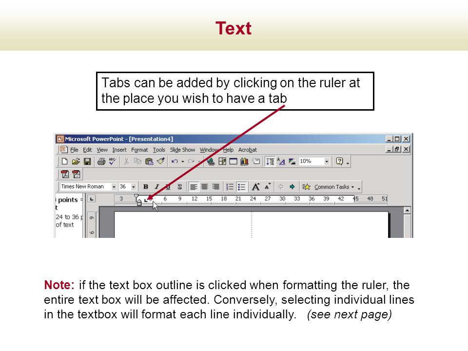 Tabs can be added by clicking on the ruler at the place you wish to have a tab Note: if the text box outline is clicked when formatting the ruler, the