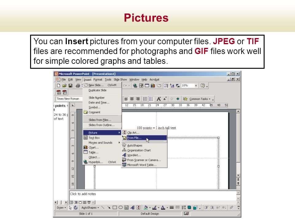 You can Insert pictures from your computer files. JPEG or TIF files are recommended for photographs and GIF files work well for simple colored graphs